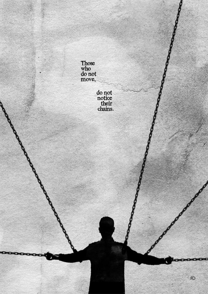 """""""Aquellos que no se mueven no perciben sus cadenas""""."""